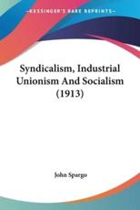 Syndicalism, Industrial Unionism And Socialism (1913)