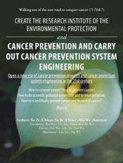 Create the Research Institute of the Environmental Protection and Cancer Prevention and Carry out Cancer Prevention System Engineering: Walking out of  the New Road to Conquer Cancer (7) (Vol.7)